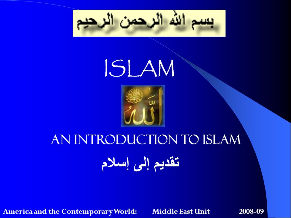ISLAM An Introduction to Islam تقديم إلى إسلام America and the Contemporary World: Middle East Unit 2008-09