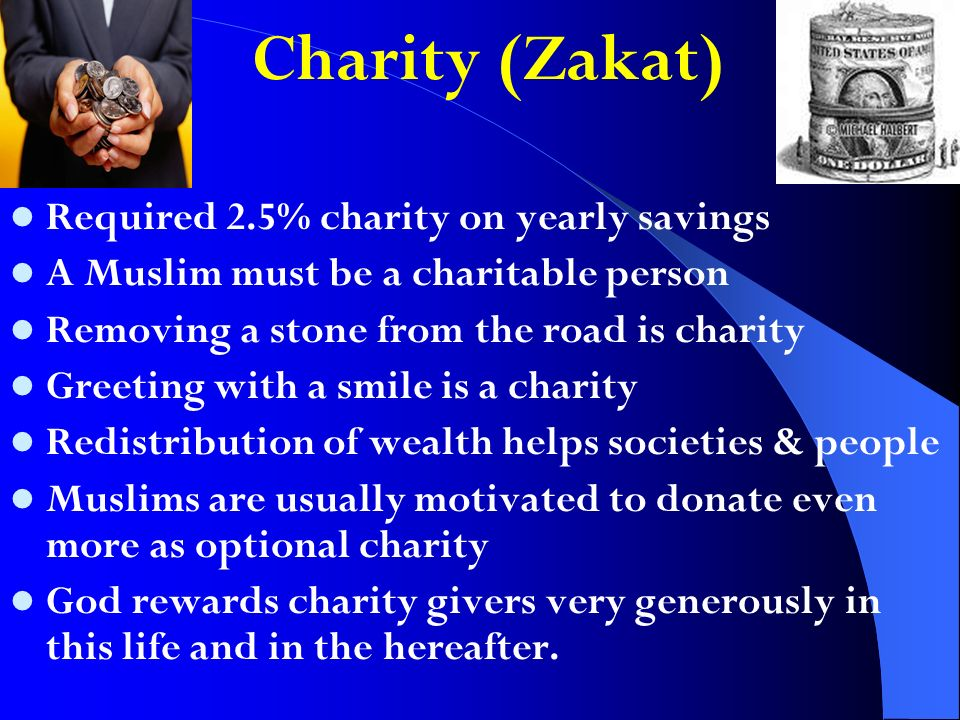 Charity (Zakat) Required 2.5% charity on yearly savings A Muslim must be a charitable person Removing a stone from the road is charity Greeting with a