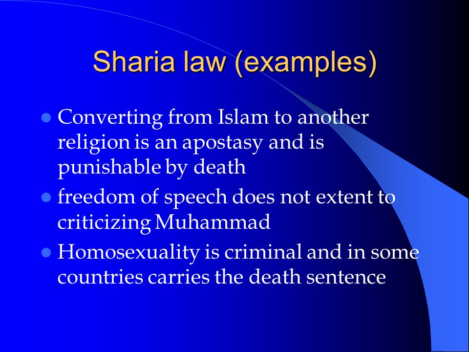 Sharia law (examples) Converting from Islam to another religion is an apostasy and is punishable by death freedom of speech does not extent to critici