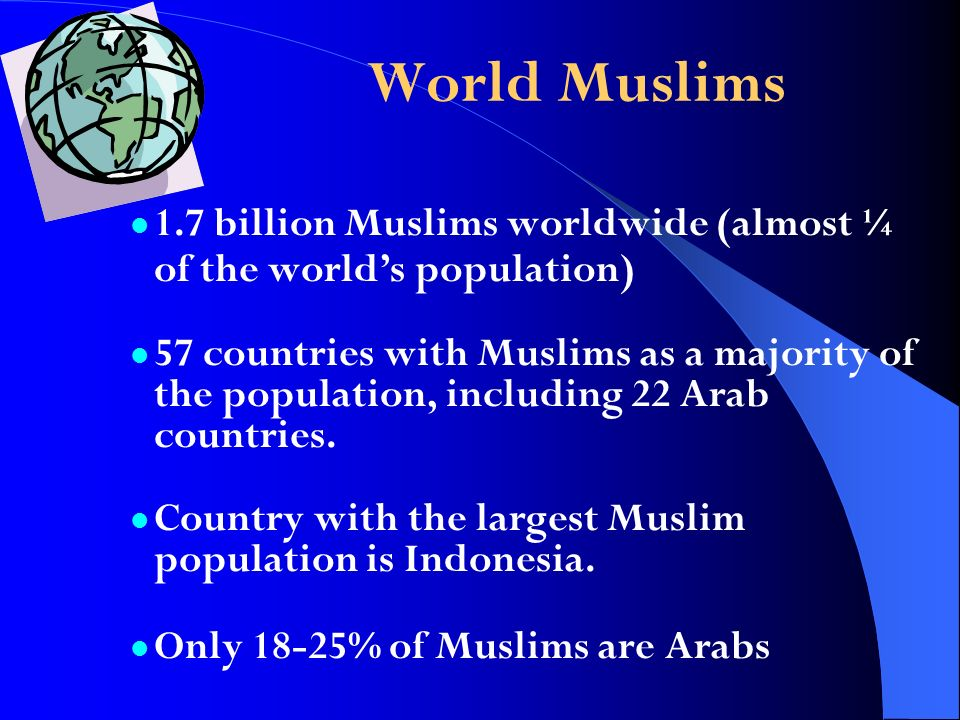 1.7 billion Muslims worldwide (almost ¼ of the worlds population) 57 countries with Muslims as a majority of the population, including 22 Arab countri