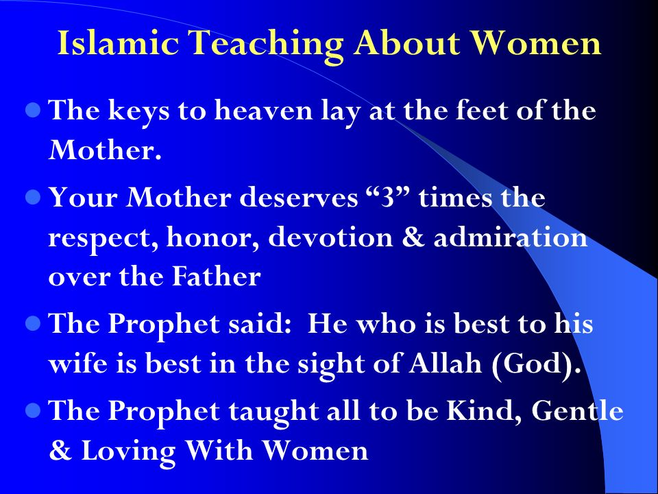 Islamic Teaching About Women The keys to heaven lay at the feet of the Mother. Your Mother deserves 3 times the respect, honor, devotion & admiration
