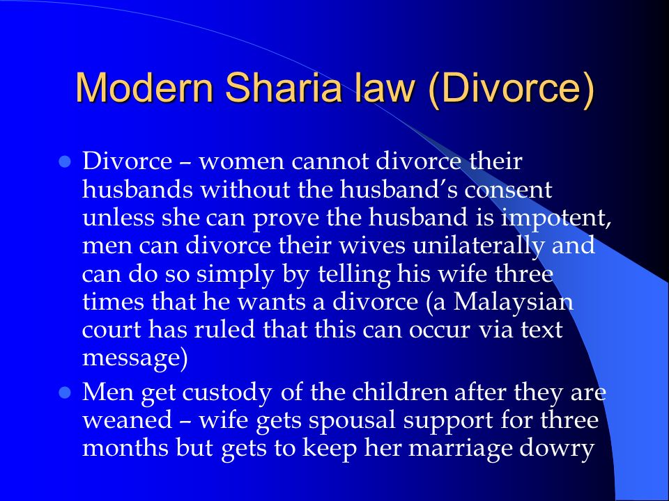 Modern Sharia law (Divorce) Divorce – women cannot divorce their husbands without the husbands consent unless she can prove the husband is impotent, m