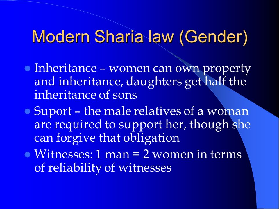 Modern Sharia law (Gender) Inheritance – women can own property and inheritance, daughters get half the inheritance of sons Suport – the male relative