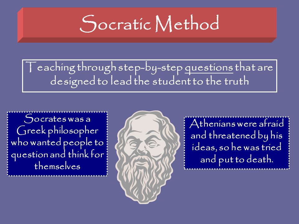 Socratic Method Teaching through step-by-step questions that are designed to lead the student to the truth Socrates was a Greek philosopher who wanted