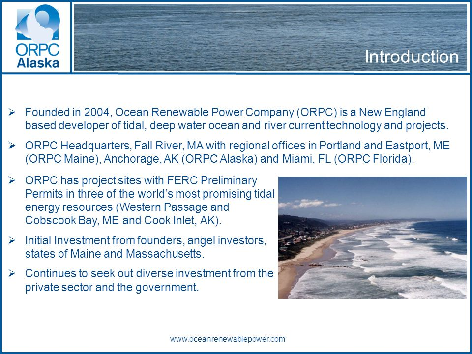 Introduction www.oceanrenewablepower.com Founded in 2004, Ocean Renewable Power Company (ORPC) is a New England based developer of tidal, deep water ocean and river current technology and projects.