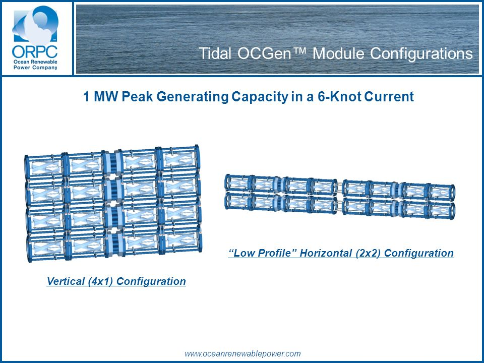 Tidal OCGen Module Configurations 1 MW Peak Generating Capacity in a 6-Knot Current Vertical (4x1) Configuration Low Profile Horizontal (2x2) Configuration www.oceanrenewablepower.com