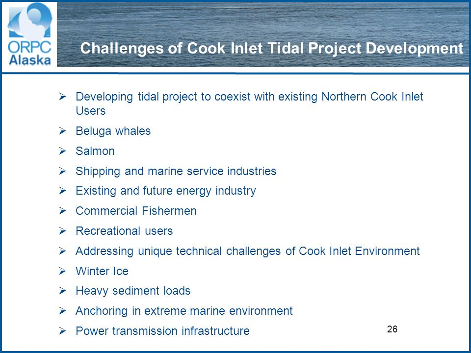 26 Challenges of Cook Inlet Tidal Project Development Developing tidal project to coexist with existing Northern Cook Inlet Users Beluga whales Salmon Shipping and marine service industries Existing and future energy industry Commercial Fishermen Recreational users Addressing unique technical challenges of Cook Inlet Environment Winter Ice Heavy sediment loads Anchoring in extreme marine environment Power transmission infrastructure