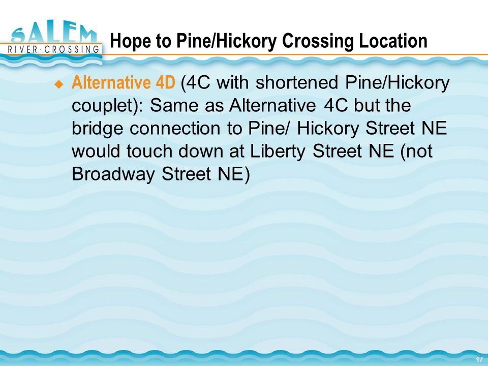 17 Hope to Pine/Hickory Crossing Location Alternative 4D (4C with shortened Pine/Hickory couplet): Same as Alternative 4C but the bridge connection to Pine/ Hickory Street NE would touch down at Liberty Street NE (not Broadway Street NE)