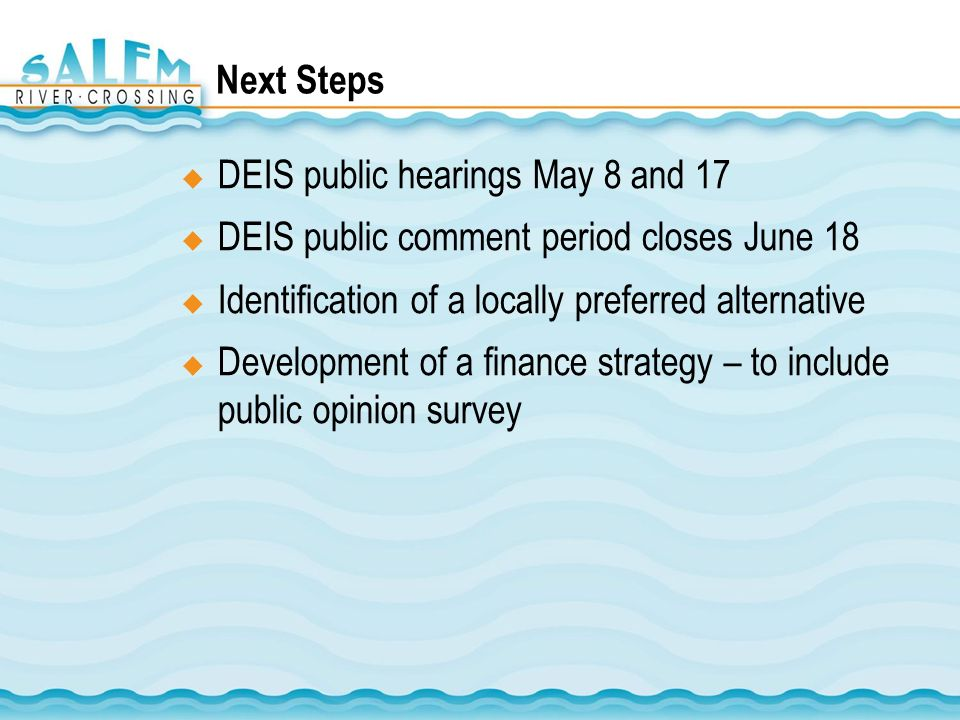 Next Steps DEIS public hearings May 8 and 17 DEIS public comment period closes June 18 Identification of a locally preferred alternative Development of a finance strategy – to include public opinion survey