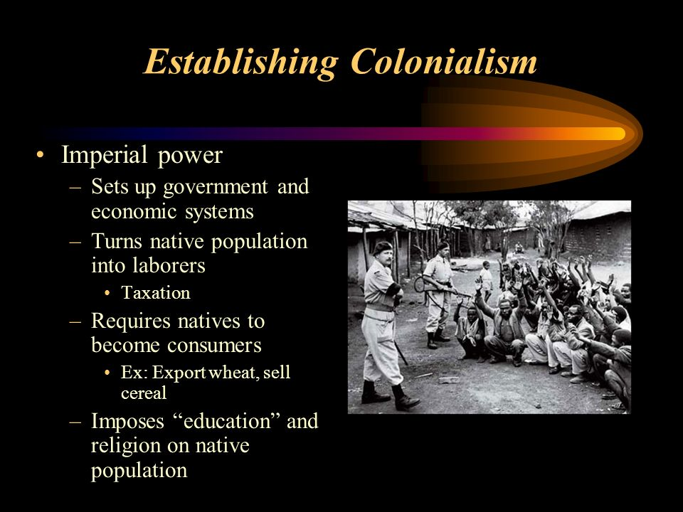 Establishing Colonialism Imperial power –Sets up government and economic systems –Turns native population into laborers Taxation –Requires natives to