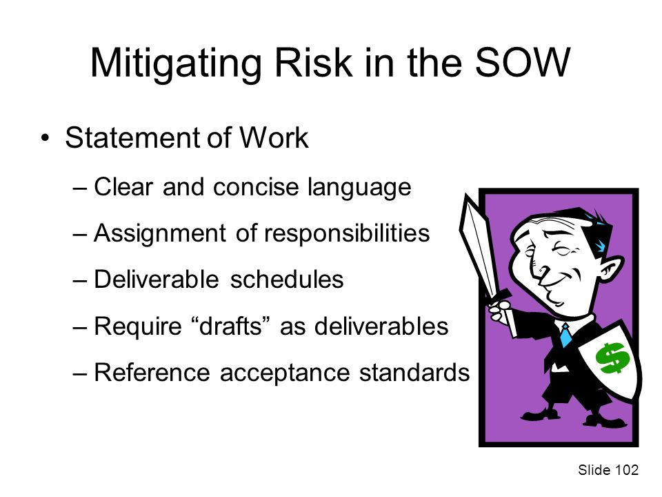 Mitigating Risk in the SOW Statement of Work –Clear and concise language –Assignment of responsibilities –Deliverable schedules –Require drafts as del