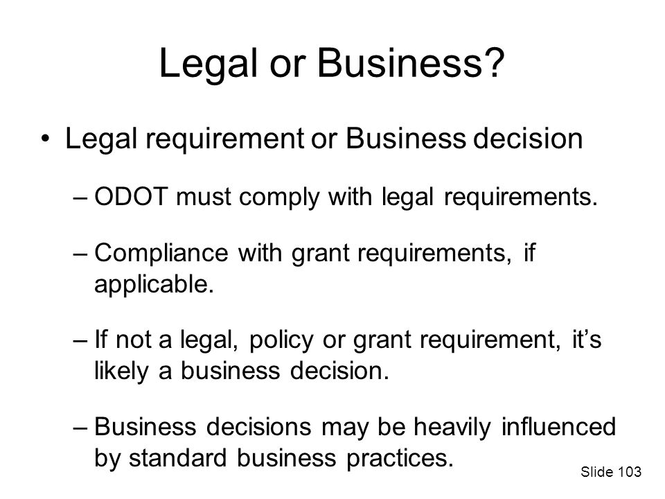 Legal or Business? Legal requirement or Business decision –ODOT must comply with legal requirements. –Compliance with grant requirements, if applicabl
