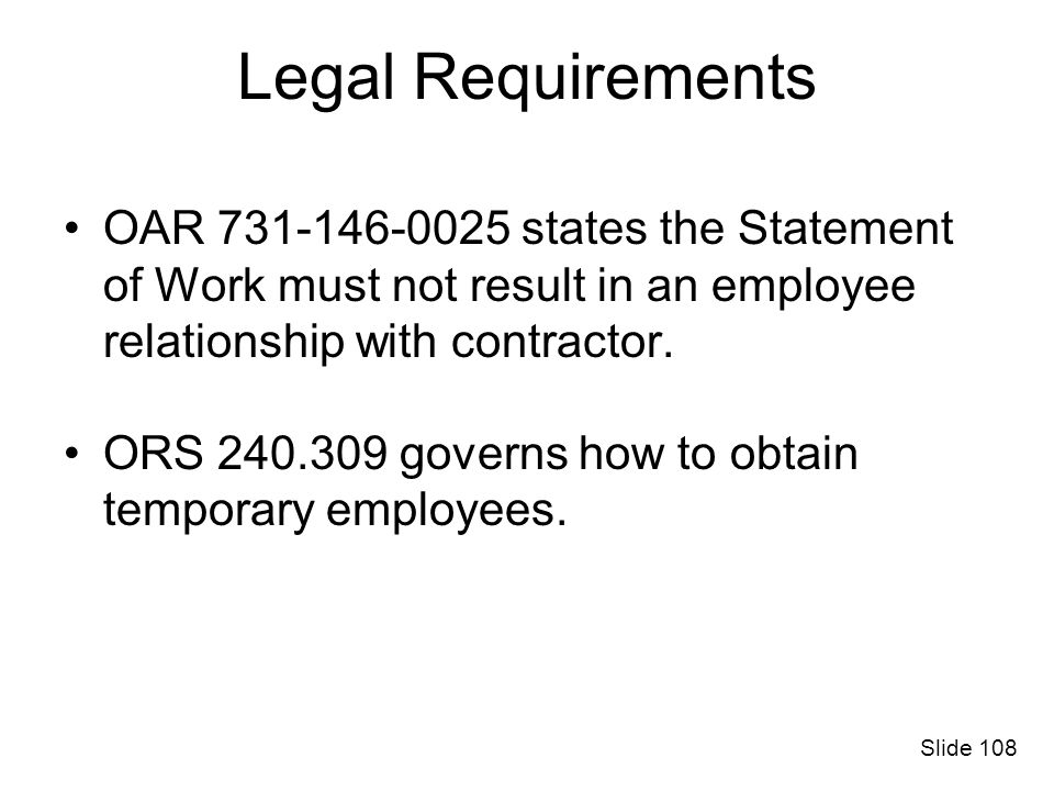Legal Requirements OAR 731-146-0025 states the Statement of Work must not result in an employee relationship with contractor. ORS 240.309 governs how