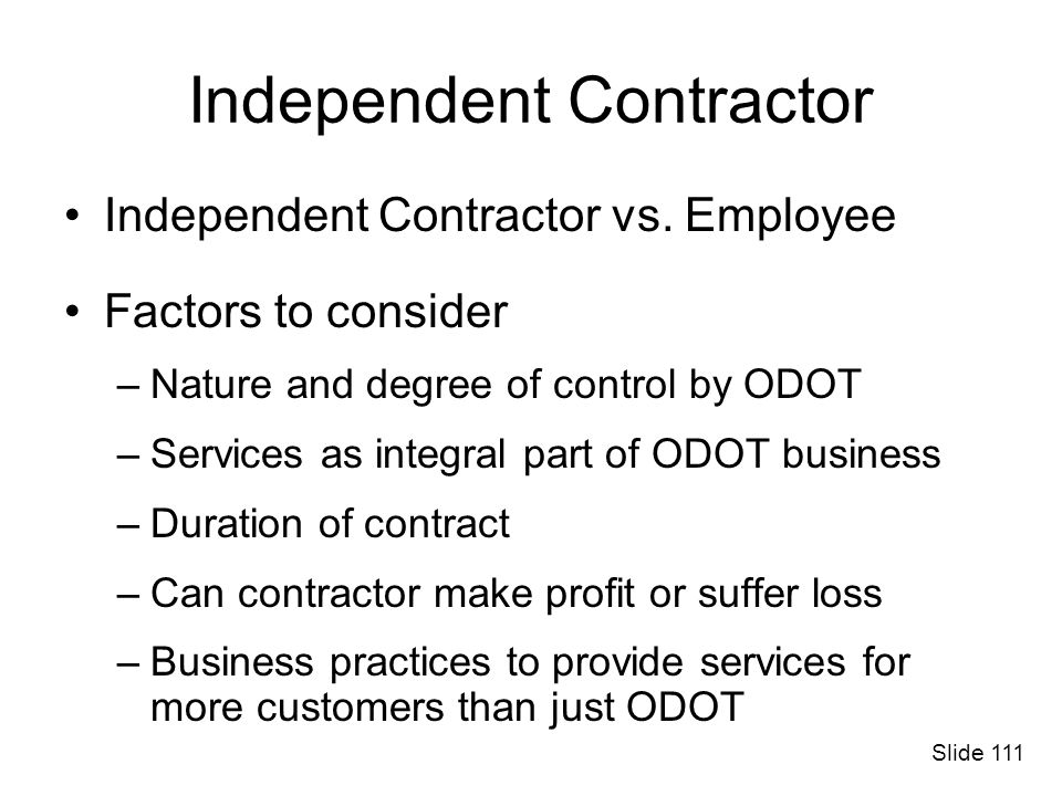 Independent Contractor Independent Contractor vs. Employee Factors to consider –Nature and degree of control by ODOT –Services as integral part of ODO