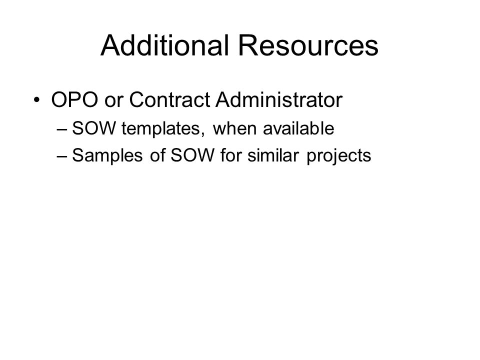 Additional Resources OPO or Contract Administrator –SOW templates, when available –Samples of SOW for similar projects