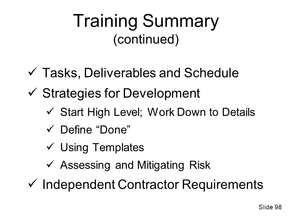 Training Summary (continued) Tasks, Deliverables and Schedule Strategies for Development Start High Level; Work Down to Details Define Done Using Temp