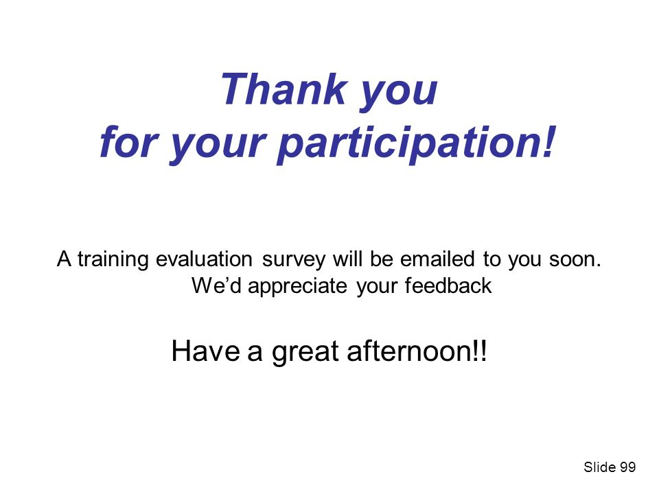 Thank you for your participation! A training evaluation survey will be emailed to you soon. Wed appreciate your feedback Have a great afternoon!! Slid