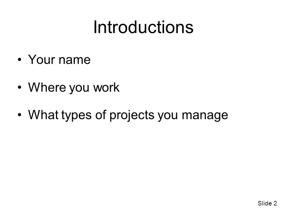 Introductions Your name Where you work What types of projects you manage Slide 2