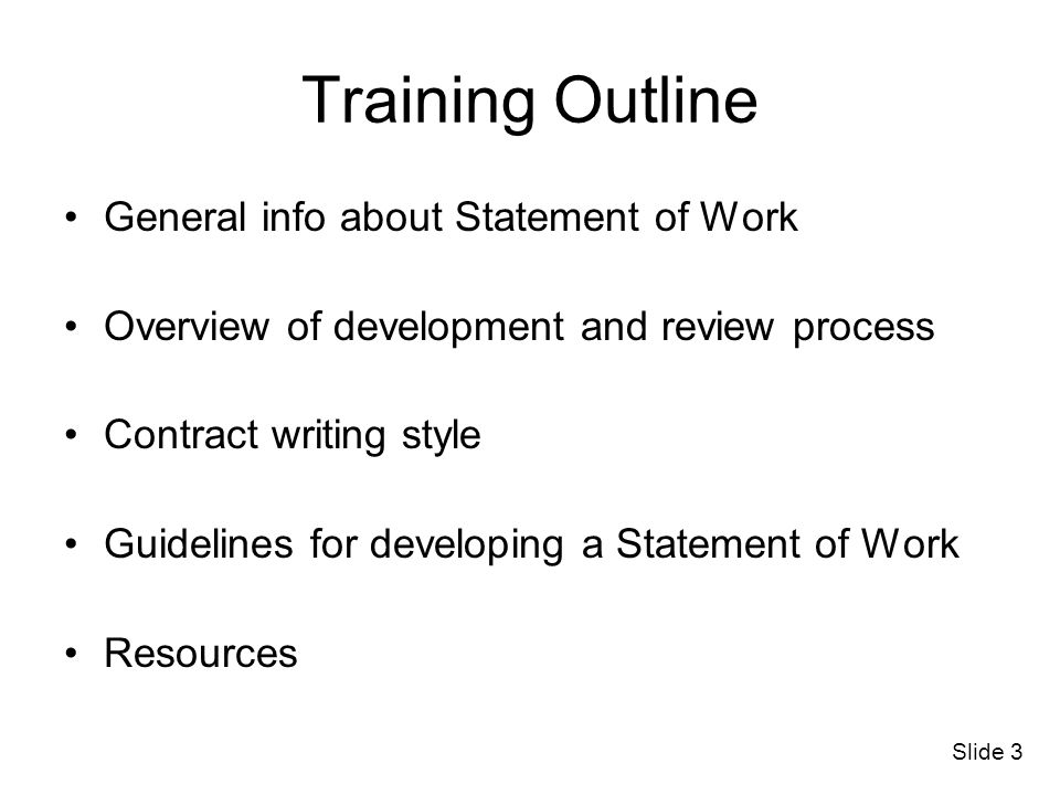 Training Outline General info about Statement of Work Overview of development and review process Contract writing style Guidelines for developing a St