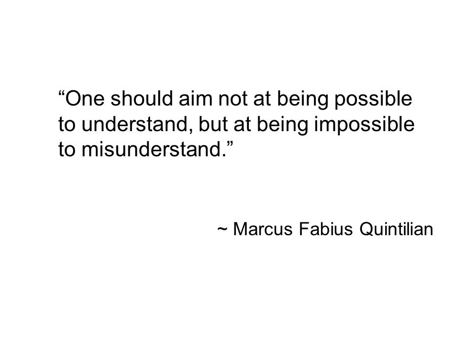 One should aim not at being possible to understand, but at being impossible to misunderstand. ~ Marcus Fabius Quintilian