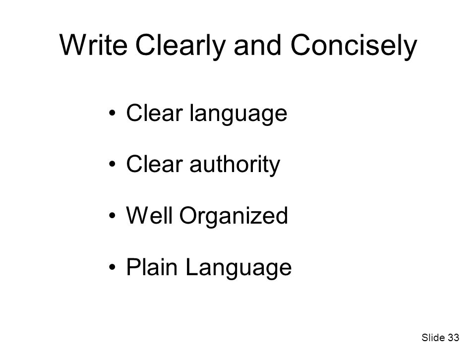 Write Clearly and Concisely Clear language Clear authority Well Organized Plain Language Slide 33