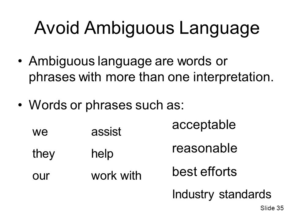 Avoid Ambiguous Language Ambiguous language are words or phrases with more than one interpretation. Words or phrases such as: we they our assist help