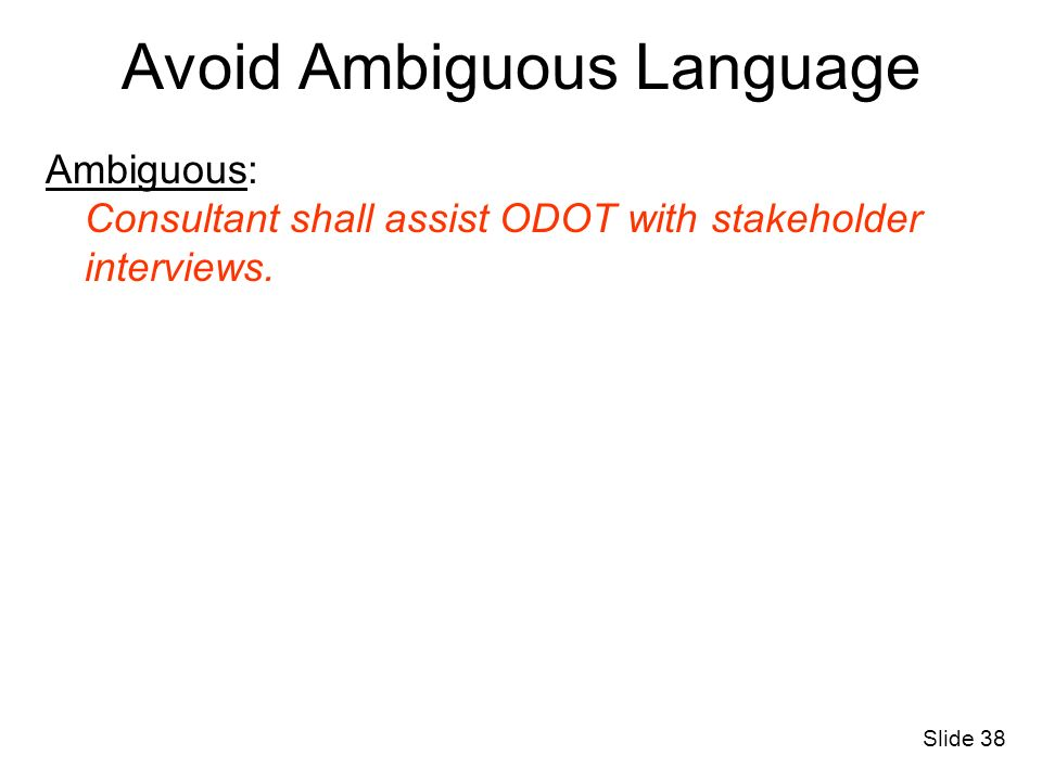 Avoid Ambiguous Language Ambiguous: Consultant shall assist ODOT with stakeholder interviews. Slide 38