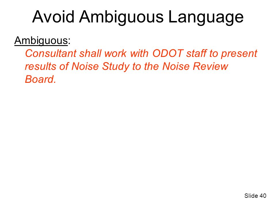 Avoid Ambiguous Language Ambiguous: Consultant shall work with ODOT staff to present results of Noise Study to the Noise Review Board. Slide 40