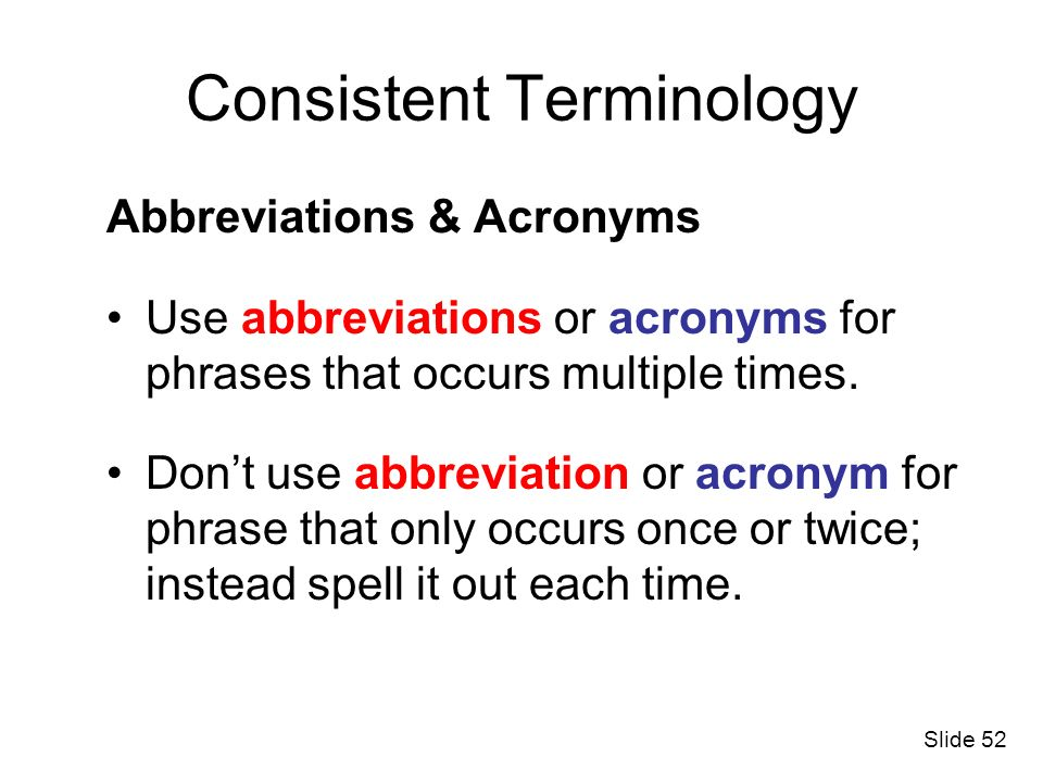 Consistent Terminology Abbreviations & Acronyms Use abbreviations or acronyms for phrases that occurs multiple times. Dont use abbreviation or acronym
