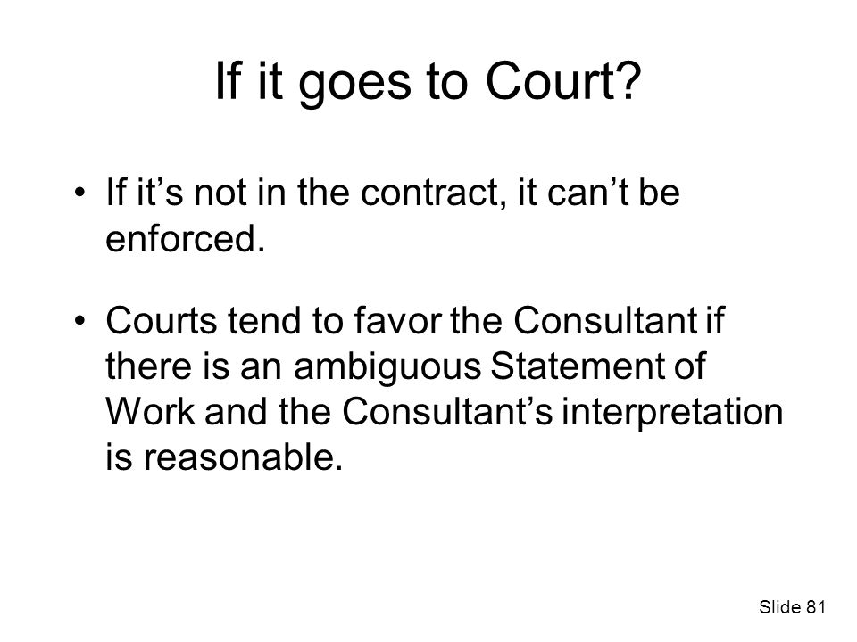 If it goes to Court? If its not in the contract, it cant be enforced. Courts tend to favor the Consultant if there is an ambiguous Statement of Work a