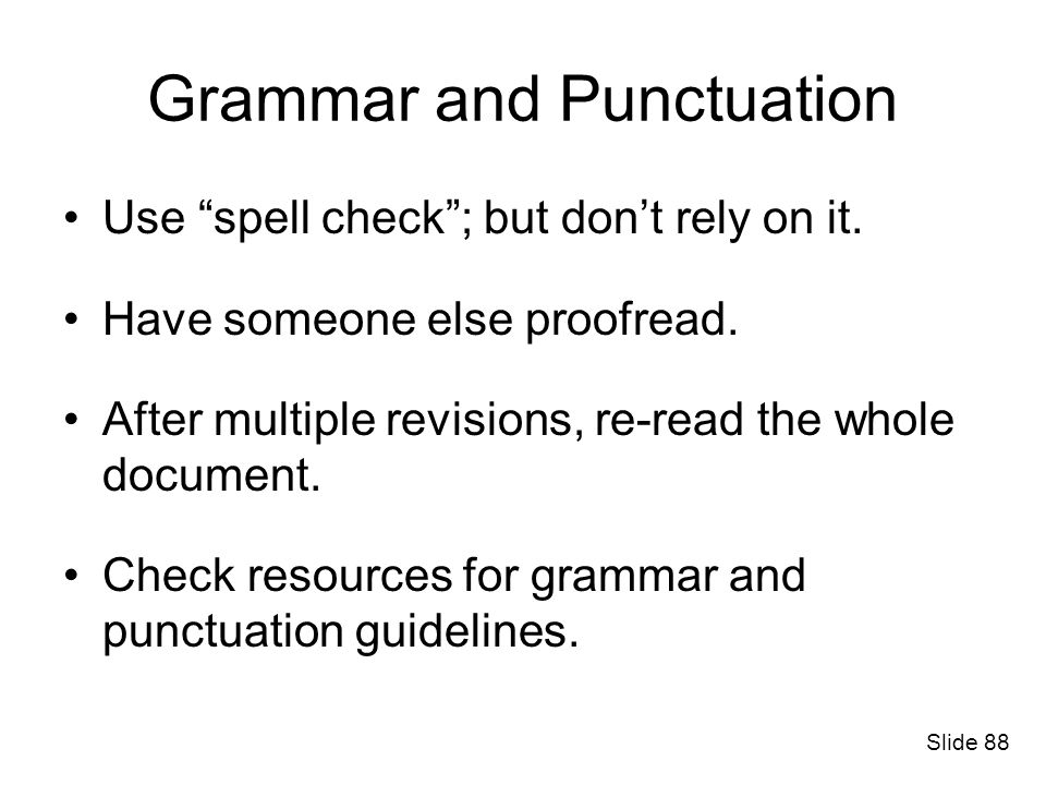 Grammar and Punctuation Use spell check; but dont rely on it. Have someone else proofread. After multiple revisions, re-read the whole document. Check