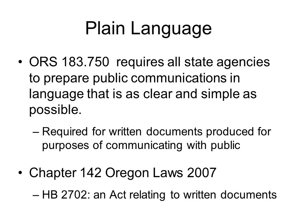 Plain Language ORS 183.750 requires all state agencies to prepare public communications in language that is as clear and simple as possible. –Required