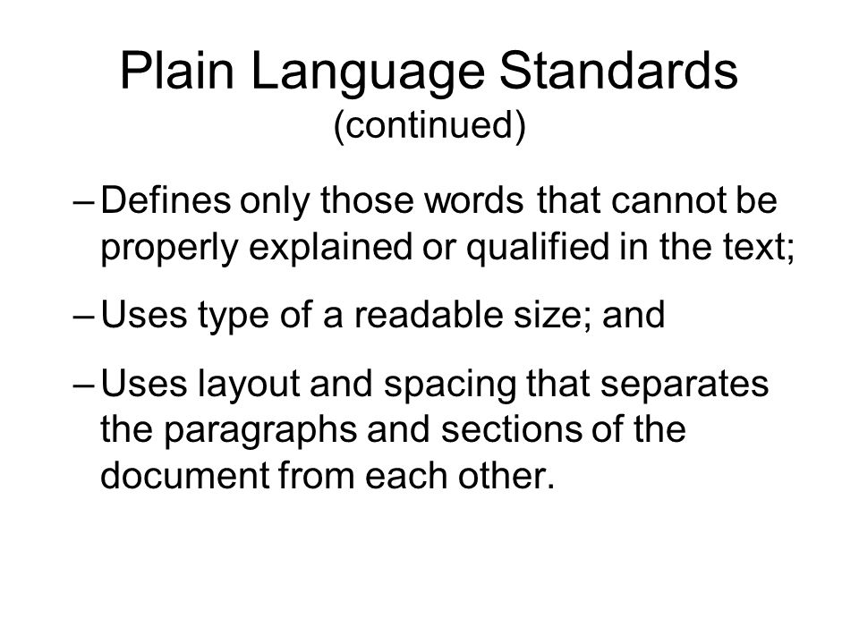 Plain Language Standards (continued) –Defines only those words that cannot be properly explained or qualified in the text; –Uses type of a readable si