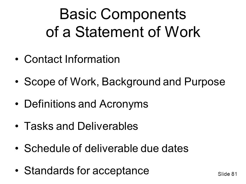 Basic Components of a Statement of Work Contact Information Scope of Work, Background and Purpose Definitions and Acronyms Tasks and Deliverables Sche