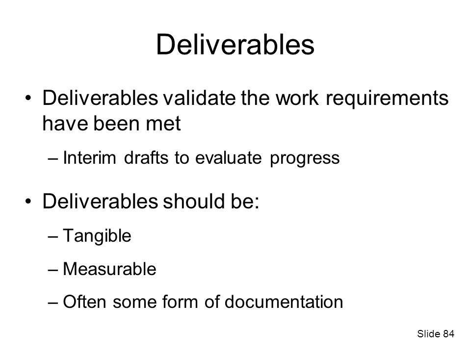 Deliverables Deliverables validate the work requirements have been met –Interim drafts to evaluate progress Deliverables should be: –Tangible –Measura