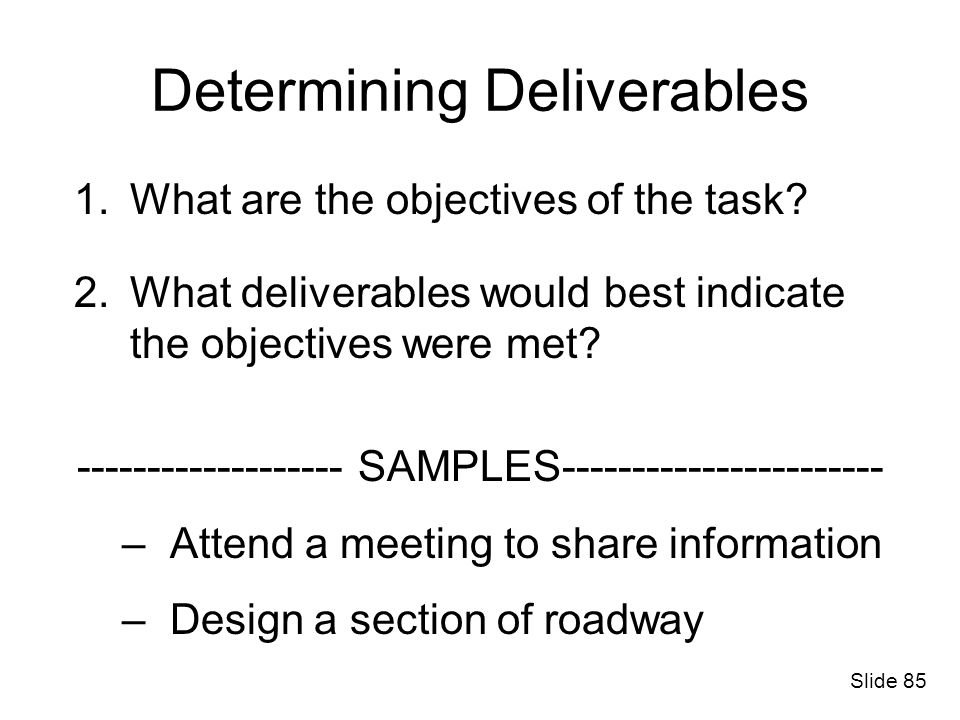 Determining Deliverables 1.What are the objectives of the task? 2.What deliverables would best indicate the objectives were met? ------------------- S