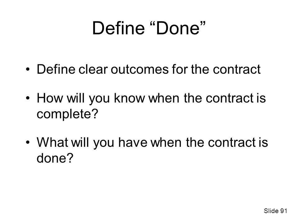 Define Done Define clear outcomes for the contract How will you know when the contract is complete? What will you have when the contract is done? Slid