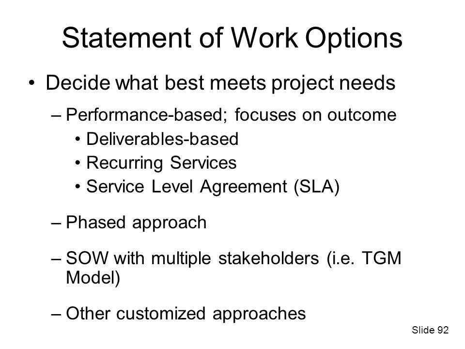 Statement of Work Options Decide what best meets project needs –Performance-based; focuses on outcome Deliverables-based Recurring Services Service Le
