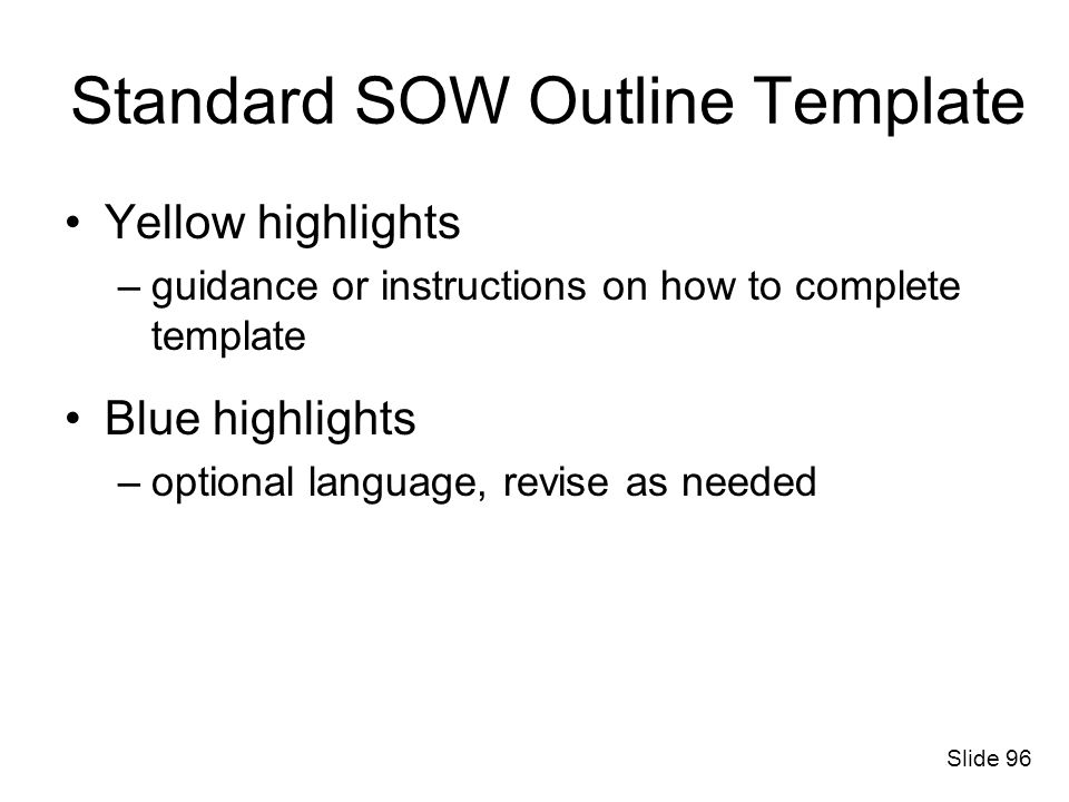 Standard SOW Outline Template Yellow highlights –guidance or instructions on how to complete template Blue highlights –optional language, revise as ne