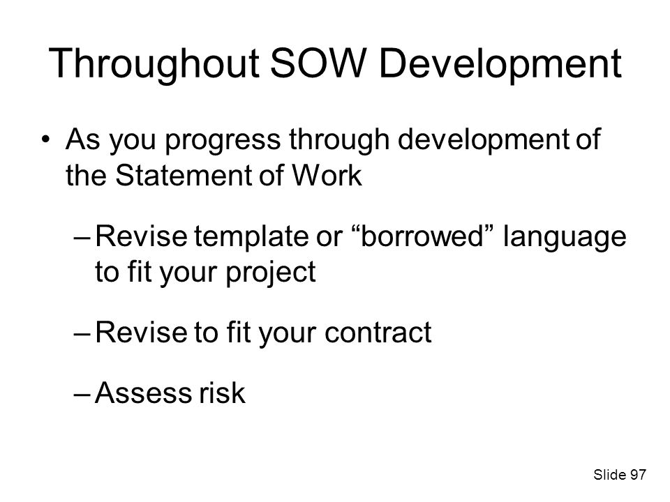 Throughout SOW Development As you progress through development of the Statement of Work –Revise template or borrowed language to fit your project –Rev