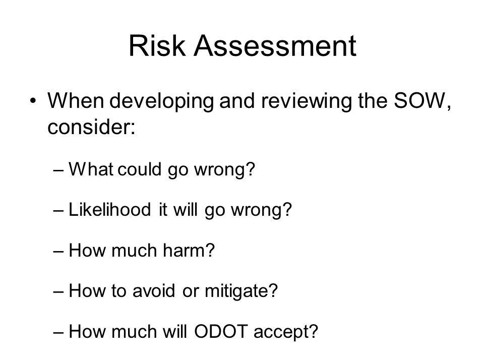 Risk Assessment When developing and reviewing the SOW, consider: –What could go wrong? –Likelihood it will go wrong? –How much harm? –How to avoid or