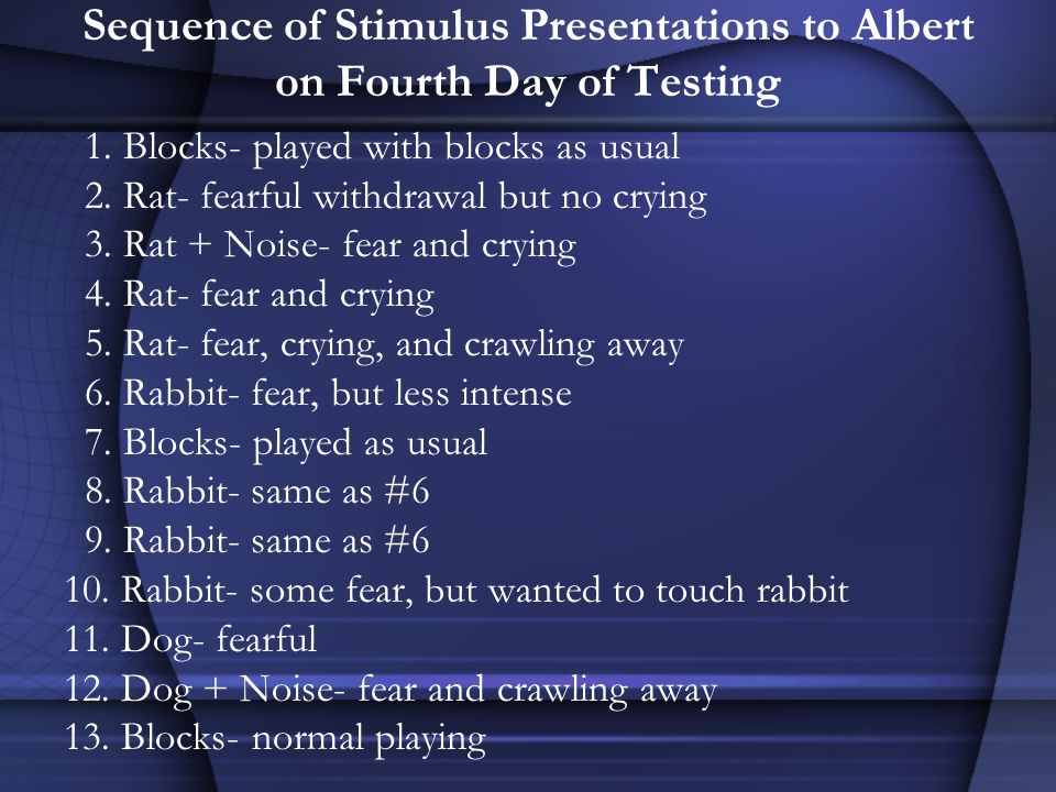 Sequence of Stimulus Presentations to Albert on Fourth Day of Testing 1. Blocks- played with blocks as usual 2. Rat- fearful withdrawal but no crying