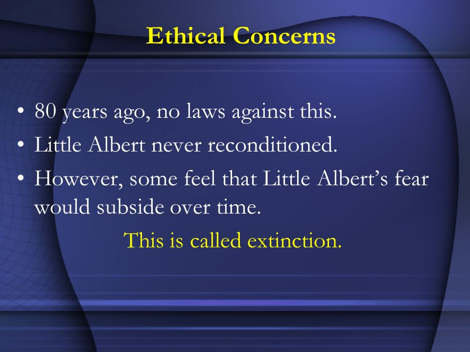 Ethical Concerns 80 years ago, no laws against this. Little Albert never reconditioned. However, some feel that Little Alberts fear would subside over