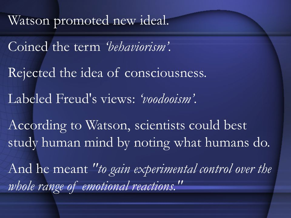 Watson promoted new ideal. Coined the term behaviorism. Rejected the idea of consciousness. Labeled Freud's views: voodooism. According to Watson, sci