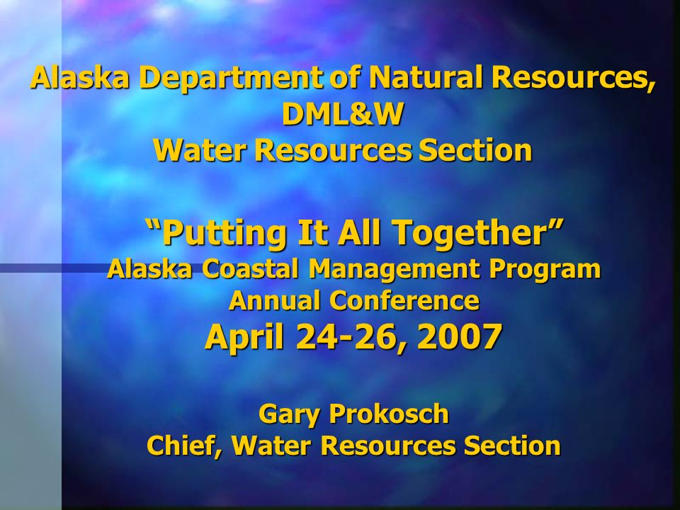 Alaska Department of Natural Resources, DML&W Water Resources Section Putting It All Together Alaska Coastal Management Program Annual Conference Apri