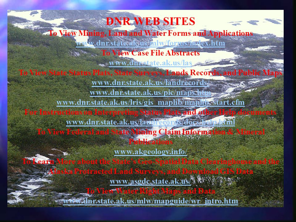 DNR WEB SITES To View Mining, Land and Water Forms and Applications www.dnr.state.ak.us/mlw/forms/index.htm To View Case File Abstracts www.dnr.state.
