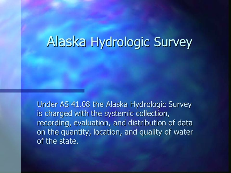 Alaska Hydrologic Survey Under AS 41.08 the Alaska Hydrologic Survey is charged with the systemic collection, recording, evaluation, and distribution