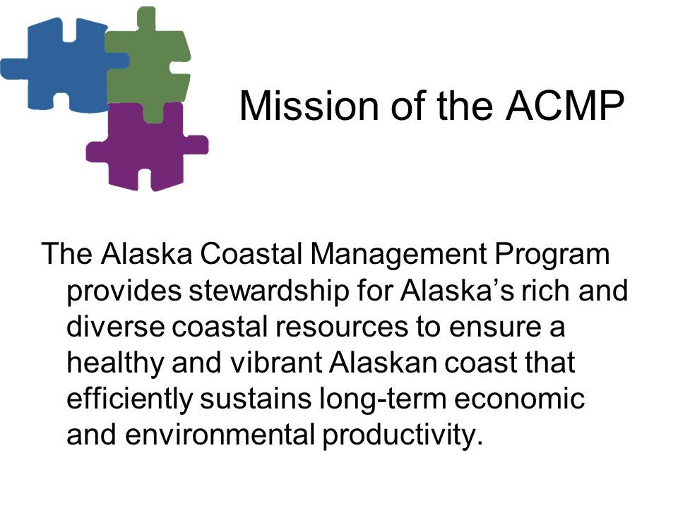 Mission of the ACMP The Alaska Coastal Management Program provides stewardship for Alaskas rich and diverse coastal resources to ensure a healthy and vibrant Alaskan coast that efficiently sustains long-term economic and environmental productivity.