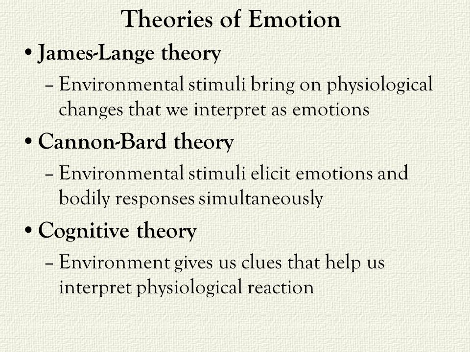 Theories of Emotion James-Lange theory –Environmental stimuli bring on physiological changes that we interpret as emotions Cannon-Bard theory –Environmental stimuli elicit emotions and bodily responses simultaneously Cognitive theory –Environment gives us clues that help us interpret physiological reaction