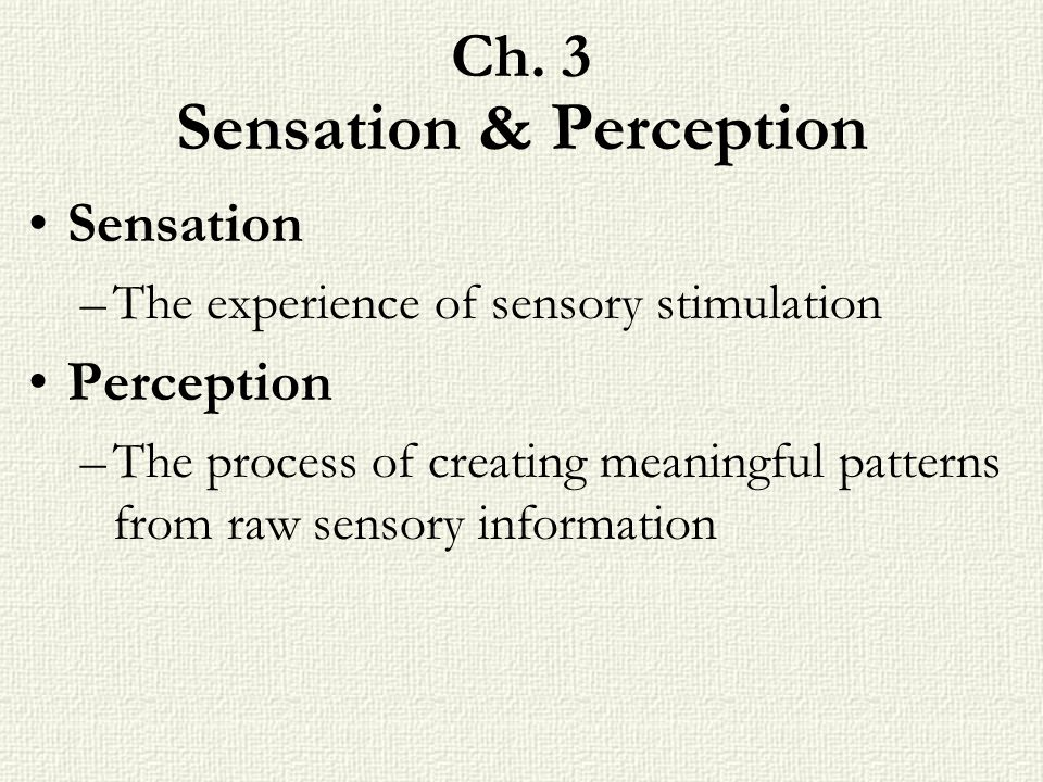 Ch. 3 Sensation & Perception Sensation –The experience of sensory stimulation Perception –The process of creating meaningful patterns from raw sensory